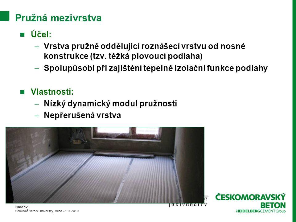 Slide 12 Seminář Beton University, Brno 23. 9. 2010 Pružná mezivrstva Účel: –Vrstva pružně oddělující roznášecí vrstvu od nosné konstrukce (tzv. těžká