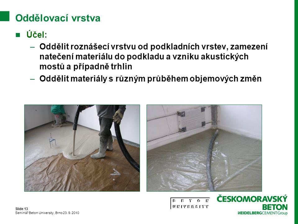 Slide 13 Seminář Beton University, Brno 23. 9. 2010 Oddělovací vrstva Účel: –Oddělit roznášecí vrstvu od podkladních vrstev, zamezení natečení materiá