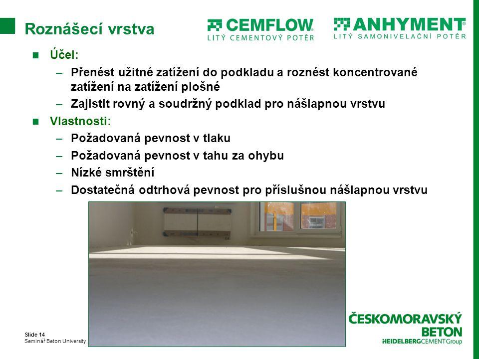 Slide 14 Seminář Beton University, Brno 23. 9. 2010 Roznášecí vrstva Účel: –Přenést užitné zatížení do podkladu a roznést koncentrované zatížení na za