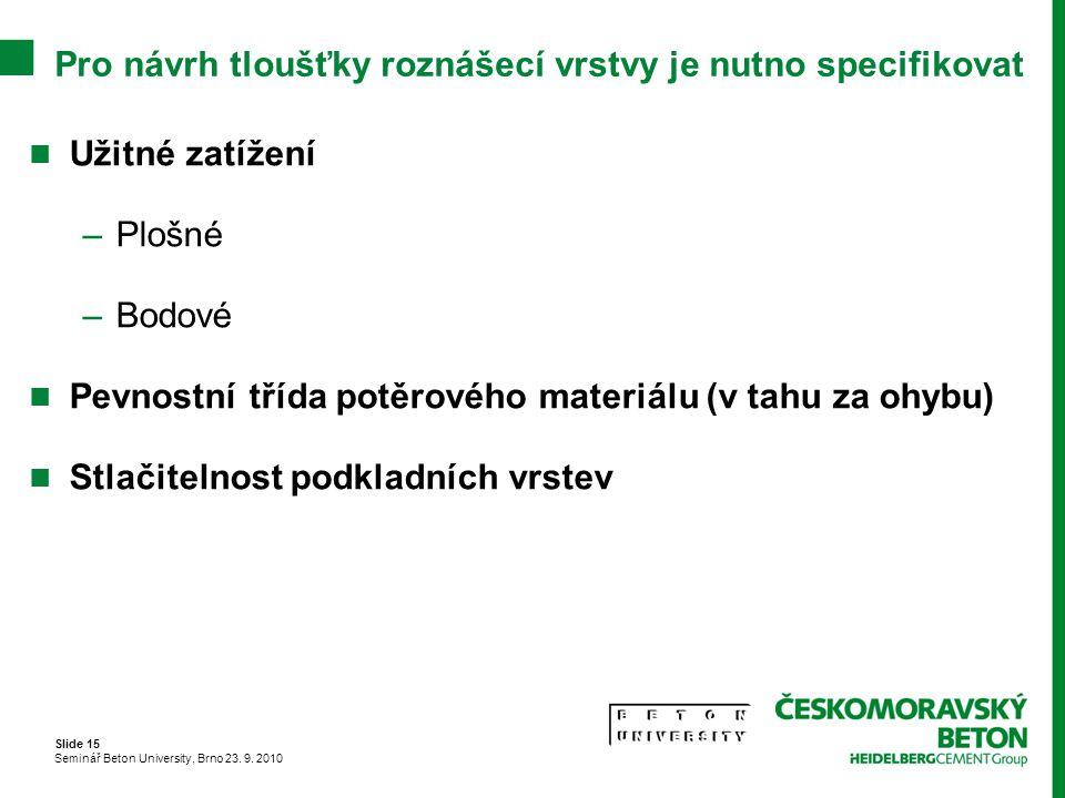 Slide 15 Seminář Beton University, Brno 23. 9. 2010 Pro návrh tloušťky roznášecí vrstvy je nutno specifikovat Užitné zatížení –Plošné –Bodové Pevnostn