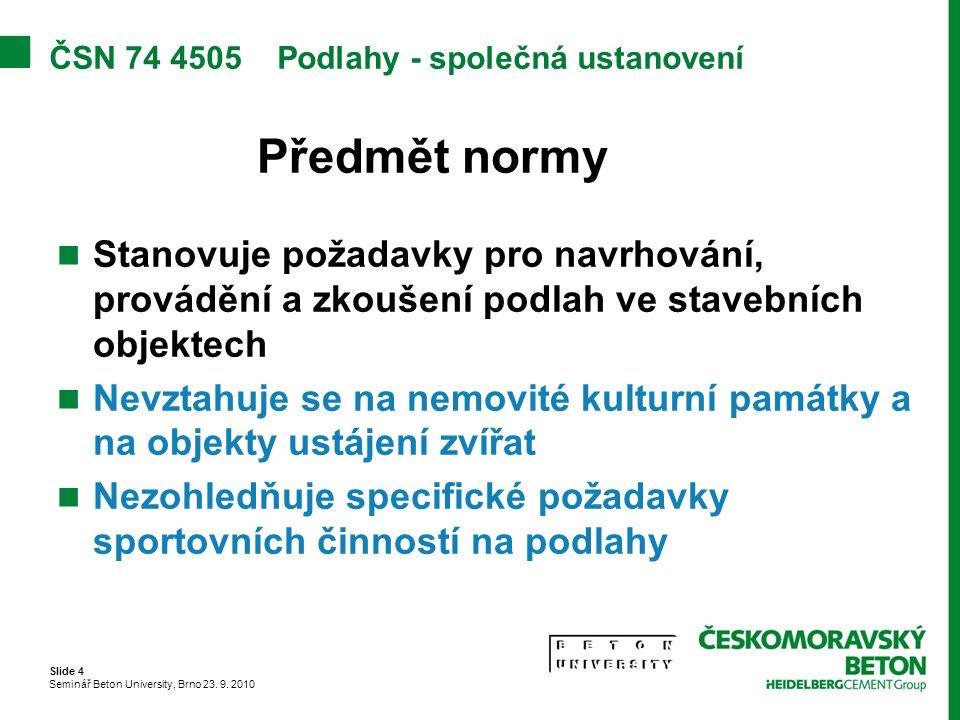 Slide 4 Seminář Beton University, Brno 23. 9. 2010 ČSN 74 4505 Podlahy - společná ustanovení Předmět normy Stanovuje požadavky pro navrhování, provádě