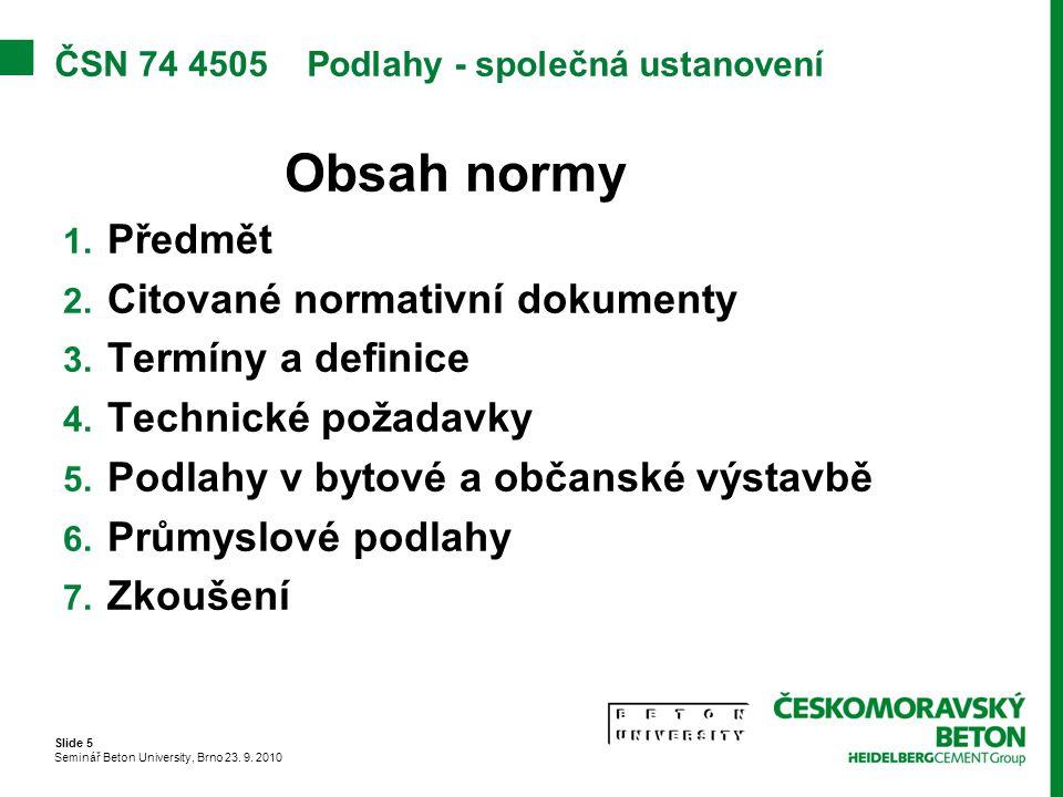 Slide 5 Seminář Beton University, Brno 23. 9. 2010 ČSN 74 4505 Podlahy - společná ustanovení Obsah normy 1. Předmět 2. Citované normativní dokumenty 3