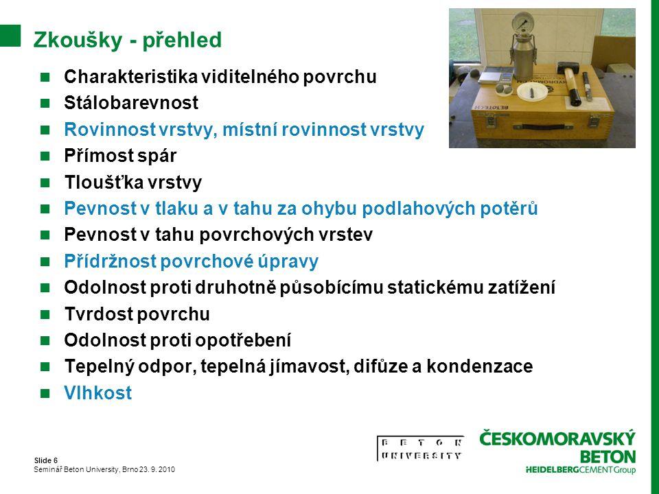 Slide 6 Seminář Beton University, Brno 23. 9. 2010 Zkoušky - přehled Charakteristika viditelného povrchu Stálobarevnost Rovinnost vrstvy, místní rovin