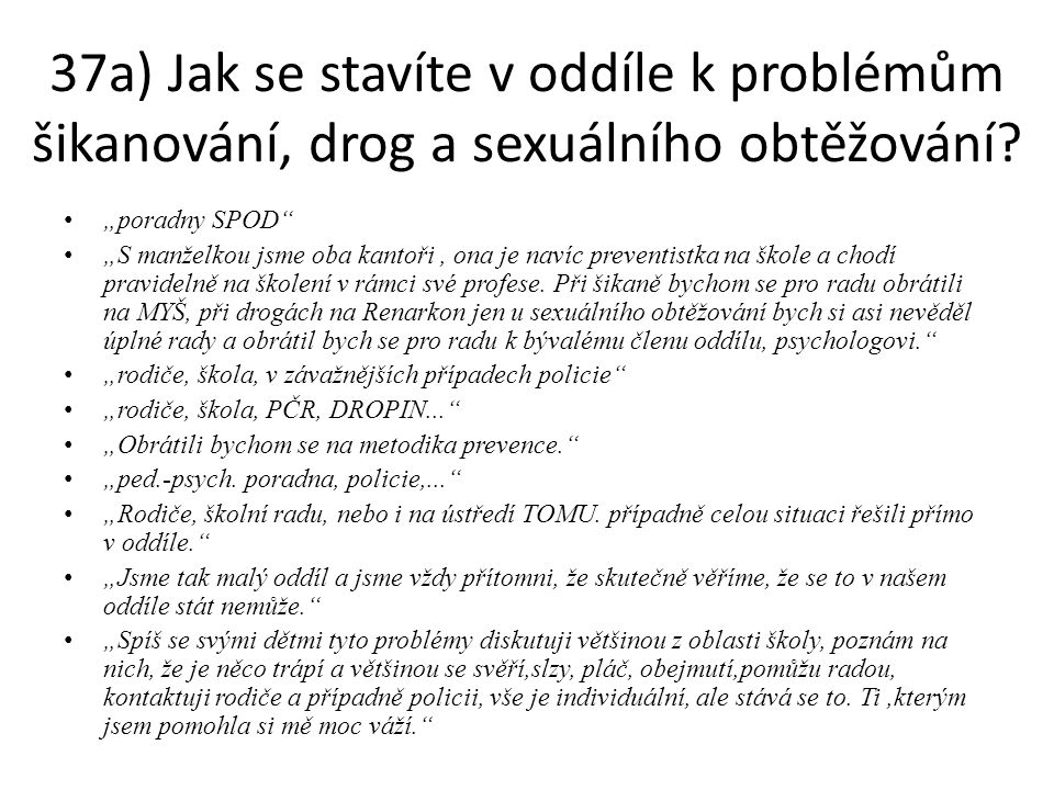"""37a) Jak se stavíte v oddíle k problémům šikanování, drog a sexuálního obtěžování? """"poradny SPOD"""" """"S manželkou jsme oba kantoři, ona je navíc preventi"""
