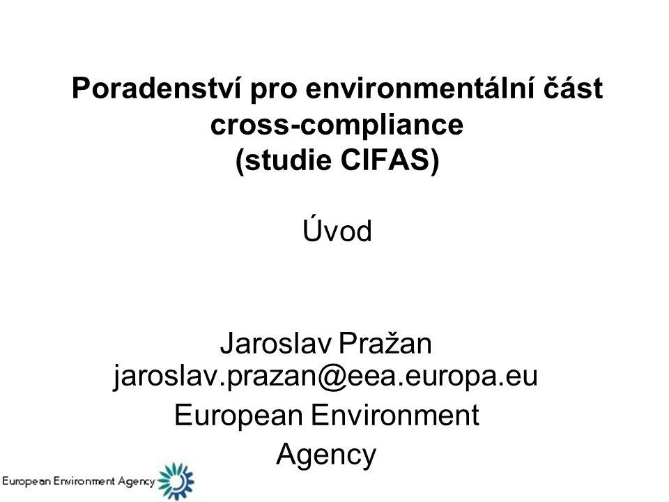 Poradenství pro environmentální část cross-compliance (studie CIFAS) Úvod Jaroslav Pražan jaroslav.prazan@eea.europa.eu European Environment Agency