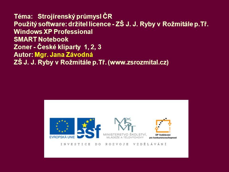 Téma: Strojírenský průmysl ČR Použitý software: držitel licence - ZŠ J. J. Ryby v Rožmitále p.Tř. Windows XP Professional SMART Notebook Zoner - České