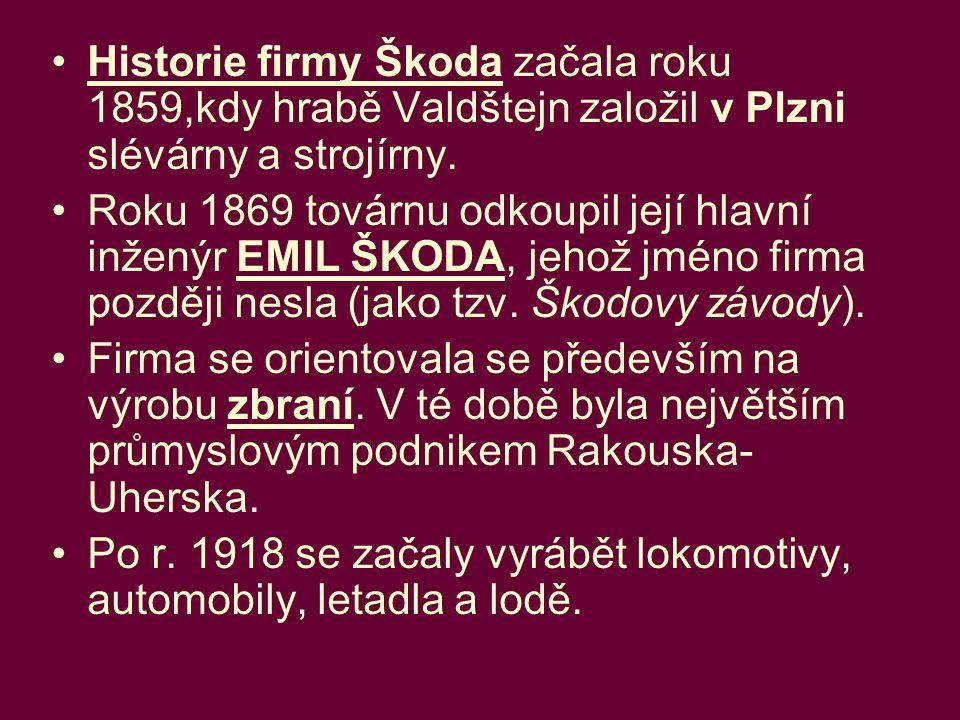 Historie firmy Škoda začala roku 1859,kdy hrabě Valdštejn založil v Plzni slévárny a strojírny. Roku 1869 továrnu odkoupil její hlavní inženýr EMIL ŠK