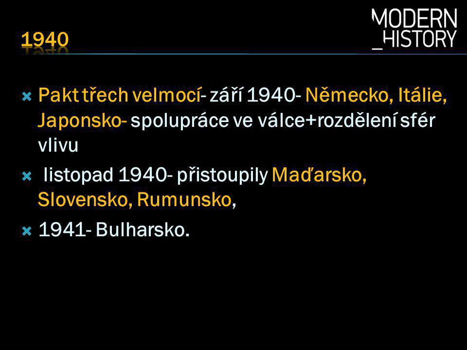  Pakt třech velmocí- září 1940- Německo, Itálie, Japonsko- spolupráce ve válce+rozdělení sfér vlivu  listopad 1940- přistoupily Maďarsko, Slovensko, Rumunsko,  1941- Bulharsko.
