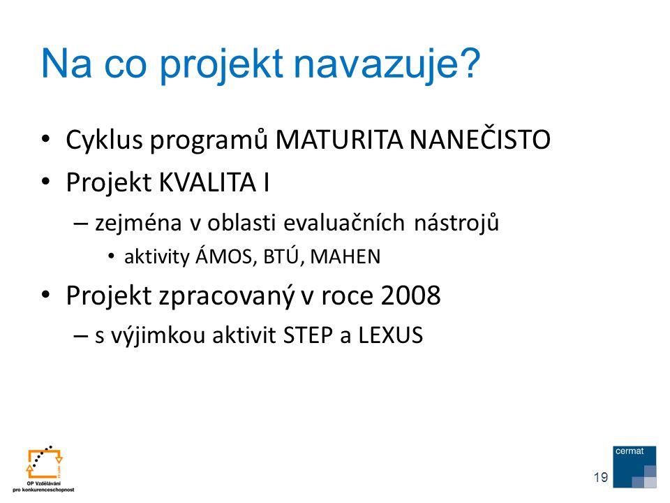 Na co projekt navazuje? Cyklus programů MATURITA NANEČISTO Projekt KVALITA I – zejména v oblasti evaluačních nástrojů aktivity ÁMOS, BTÚ, MAHEN Projek