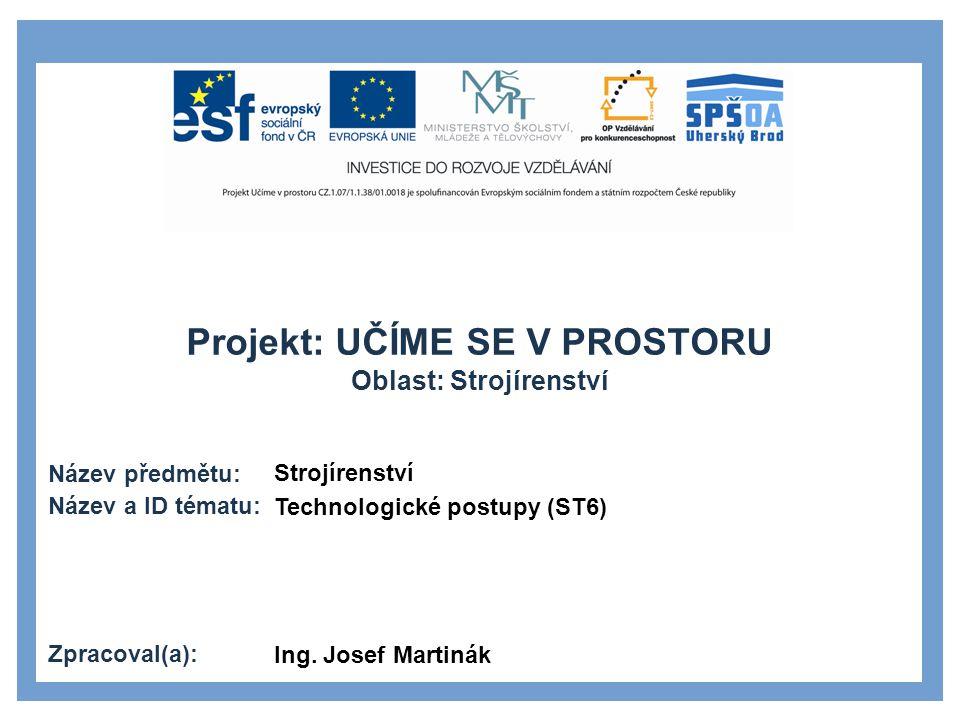 Projekt: UČÍME SE V PROSTORU Oblast: Strojírenství Název předmětu: Název a ID tématu: Zpracoval(a): Strojírenství Technologické postupy (ST6) Ing. Jos