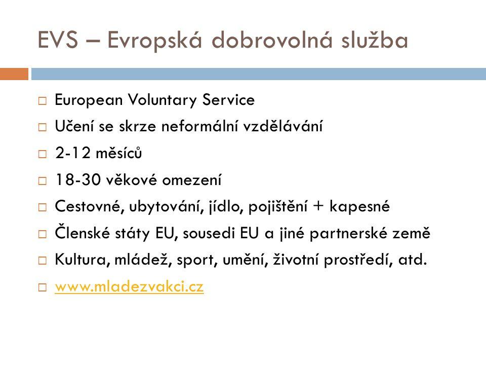 EVS – Evropská dobrovolná služba  European Voluntary Service  Učení se skrze neformální vzdělávání  2-12 měsíců  18-30 věkové omezení  Cestovné,