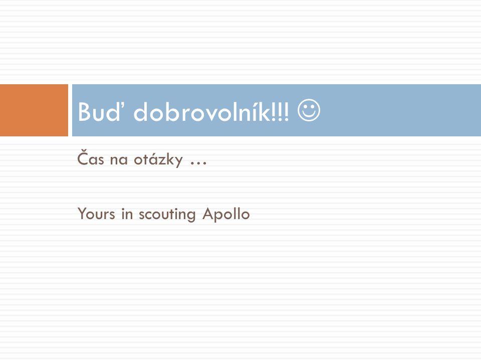 Čas na otázky … Yours in scouting Apollo Buď dobrovolník!!!