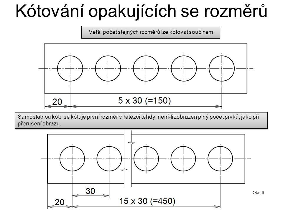 Kótování opakujících se rozměrů Větší počet stejných rozměrů lze kótovat součinem Samostatnou kótu se kótuje první rozměr v řetězci tehdy, není-li zob