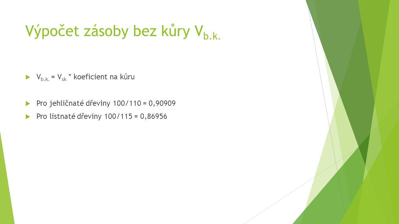 Výpočet zásoby bez kůry V b.k.  V b.k. = V sk * koeficient na kůru  Pro jehličnaté dřeviny 100/110 = 0,90909  Pro listnaté dřeviny 100/115 = 0,8695