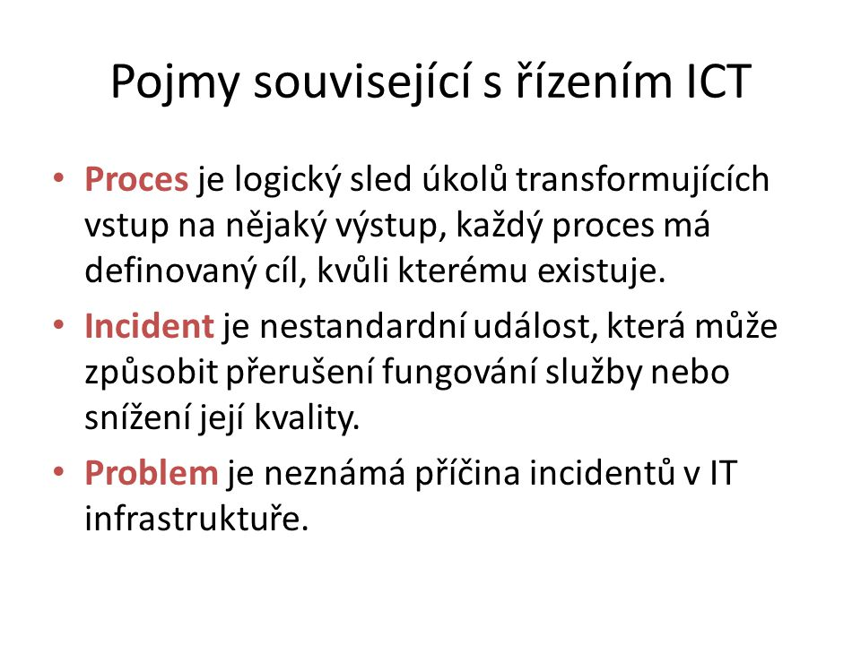Pojmy související s řízením ICT Proces je logický sled úkolů transformujících vstup na nějaký výstup, každý proces má definovaný cíl, kvůli kterému existuje.