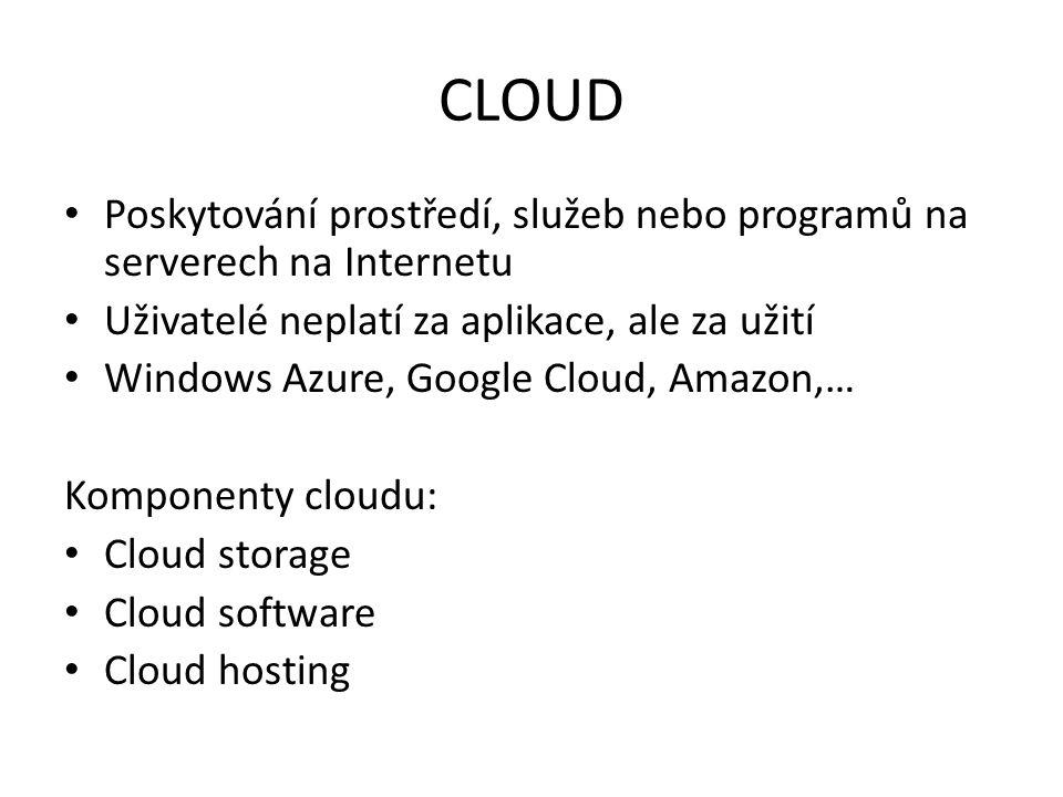 CLOUD Poskytování prostředí, služeb nebo programů na serverech na Internetu Uživatelé neplatí za aplikace, ale za užití Windows Azure, Google Cloud, Amazon,… Komponenty cloudu: Cloud storage Cloud software Cloud hosting