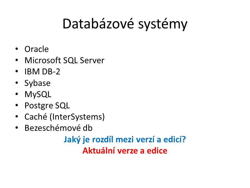 Databázové systémy Oracle Microsoft SQL Server IBM DB-2 Sybase MySQL Postgre SQL Caché (InterSystems) Bezeschémové db Jaký je rozdíl mezi verzí a edicí.
