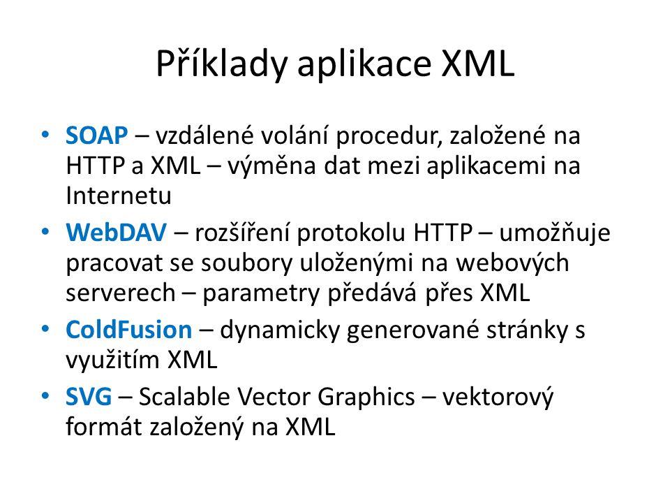 Příklady aplikace XML SOAP – vzdálené volání procedur, založené na HTTP a XML – výměna dat mezi aplikacemi na Internetu WebDAV – rozšíření protokolu HTTP – umožňuje pracovat se soubory uloženými na webových serverech – parametry předává přes XML ColdFusion – dynamicky generované stránky s využitím XML SVG – Scalable Vector Graphics – vektorový formát založený na XML