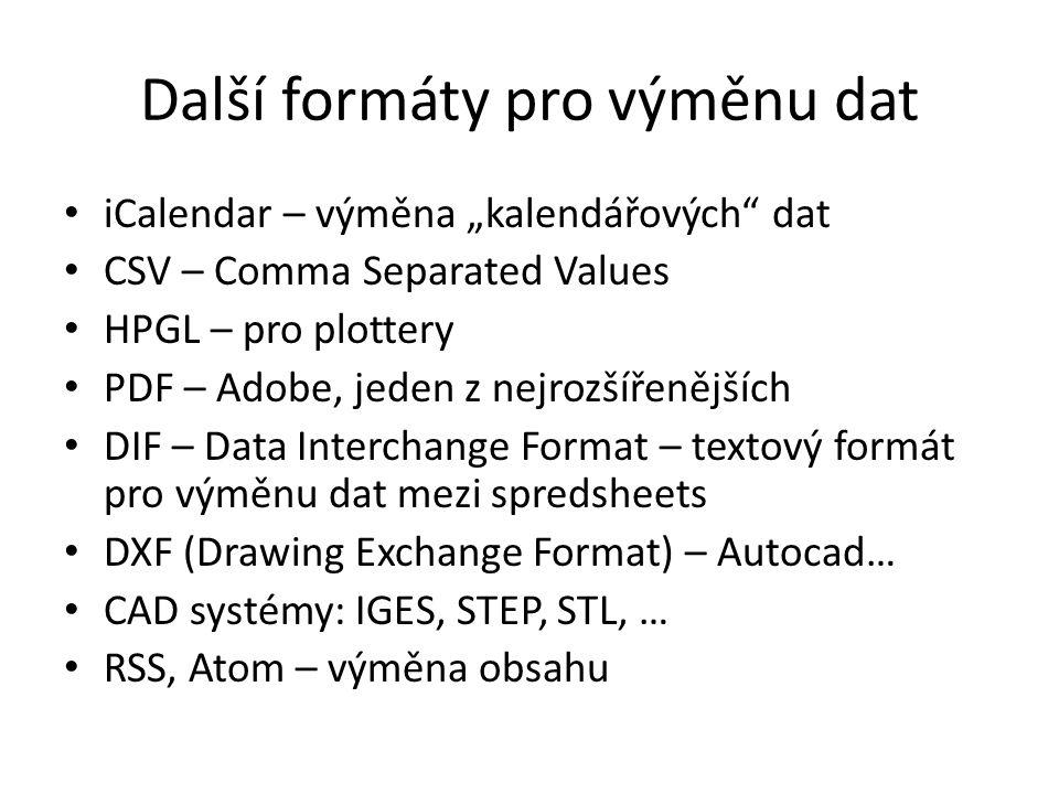 """Další formáty pro výměnu dat iCalendar – výměna """"kalendářových dat CSV – Comma Separated Values HPGL – pro plottery PDF – Adobe, jeden z nejrozšířenějších DIF – Data Interchange Format – textový formát pro výměnu dat mezi spredsheets DXF (Drawing Exchange Format) – Autocad… CAD systémy: IGES, STEP, STL, … RSS, Atom – výměna obsahu"""