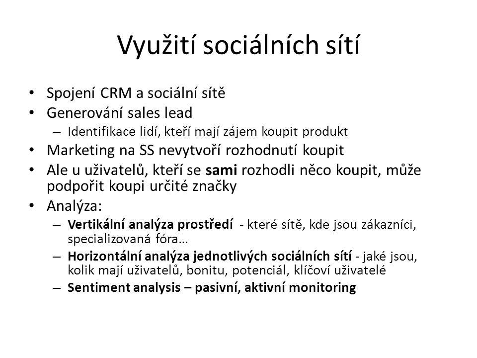 Využití sociálních sítí Spojení CRM a sociální sítě Generování sales lead – Identifikace lidí, kteří mají zájem koupit produkt Marketing na SS nevytvoří rozhodnutí koupit Ale u uživatelů, kteří se sami rozhodli něco koupit, může podpořit koupi určité značky Analýza: – Vertikální analýza prostředí - které sítě, kde jsou zákazníci, specializovaná fóra… – Horizontální analýza jednotlivých sociálních sítí - jaké jsou, kolik mají uživatelů, bonitu, potenciál, klíčoví uživatelé – Sentiment analysis – pasivní, aktivní monitoring