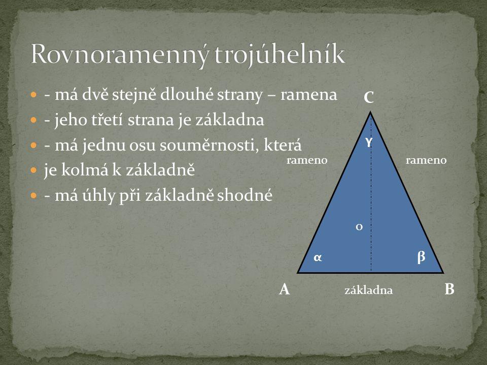 - má dvě stejně dlouhé strany – ramena - jeho třetí strana je základna - má jednu osu souměrnosti, která je kolmá k základně - má úhly při základně shodné AB C αβ o rameno základna γ