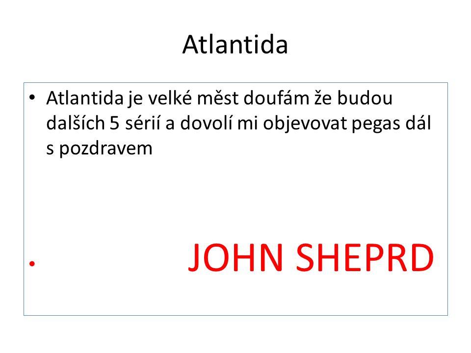 Atlantida Atlantida je velké měst doufám že budou dalších 5 sérií a dovolí mi objevovat pegas dál s pozdravem JOHN SHEPRD
