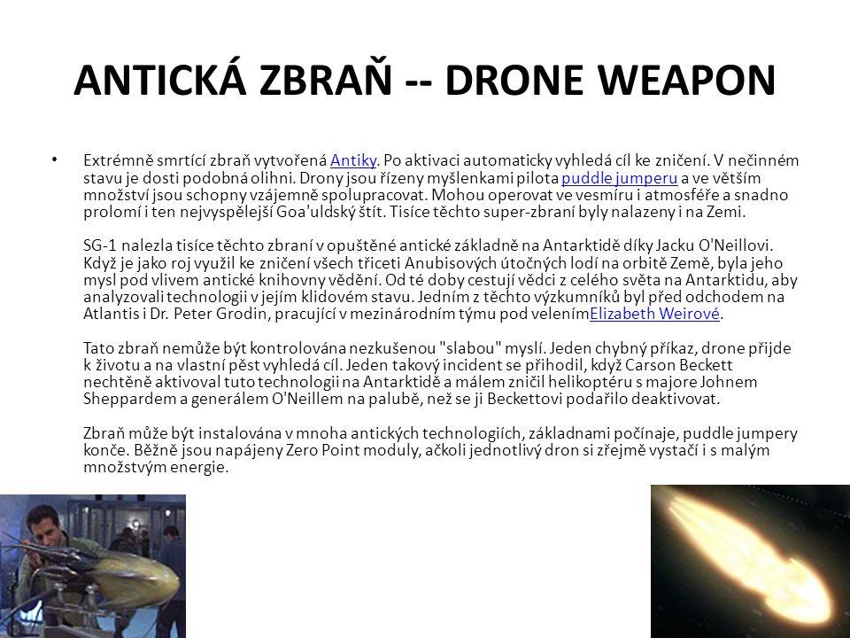 ANTICKÁ ZBRAŇ -- DRONE WEAPON Extrémně smrtící zbraň vytvořená Antiky. Po aktivaci automaticky vyhledá cíl ke zničení. V nečinném stavu je dosti podob