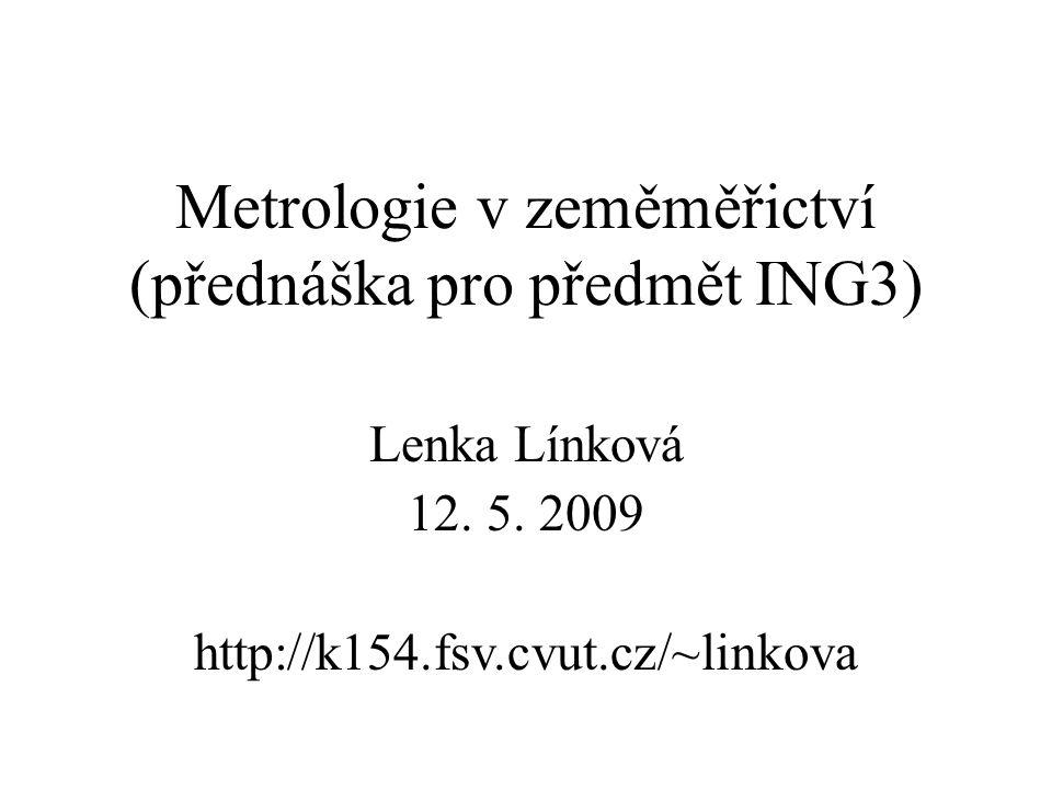 Metrologie v zeměměřictví (přednáška pro předmět ING3) Lenka Línková 12. 5. 2009 http://k154.fsv.cvut.cz/~linkova