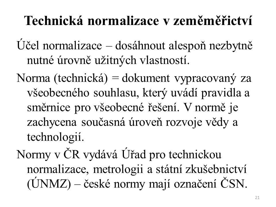 21 Technická normalizace v zeměměřictví Účel normalizace – dosáhnout alespoň nezbytně nutné úrovně užitných vlastností. Norma (technická) = dokument v