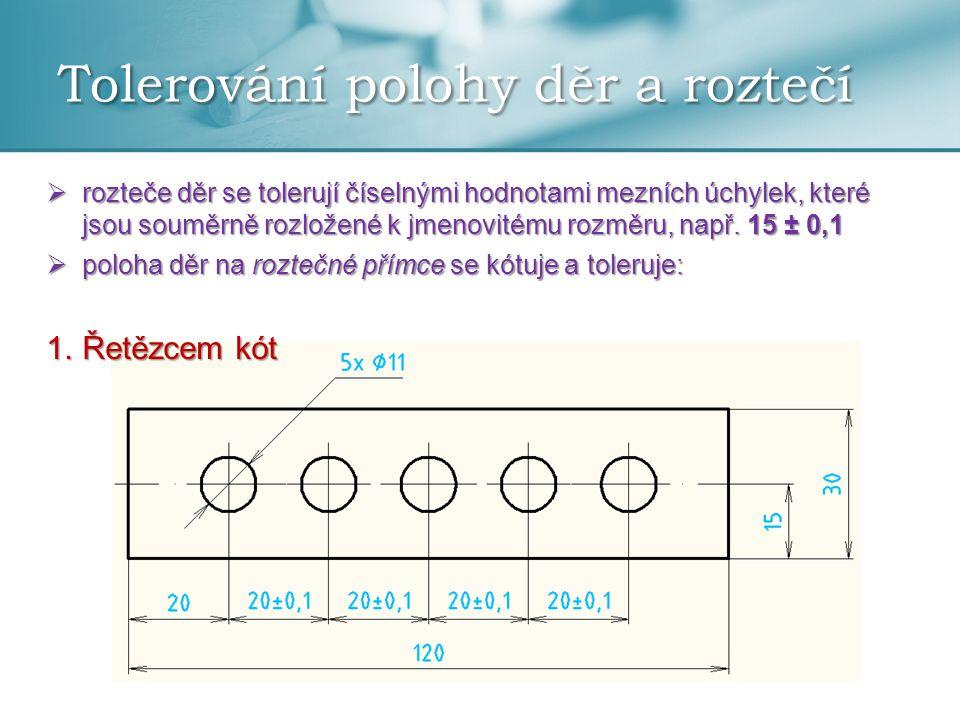 Tolerování polohy děr a roztečí  rozteče děr se tolerují číselnými hodnotami mezních úchylek, které jsou souměrně rozložené k jmenovitému rozměru, na