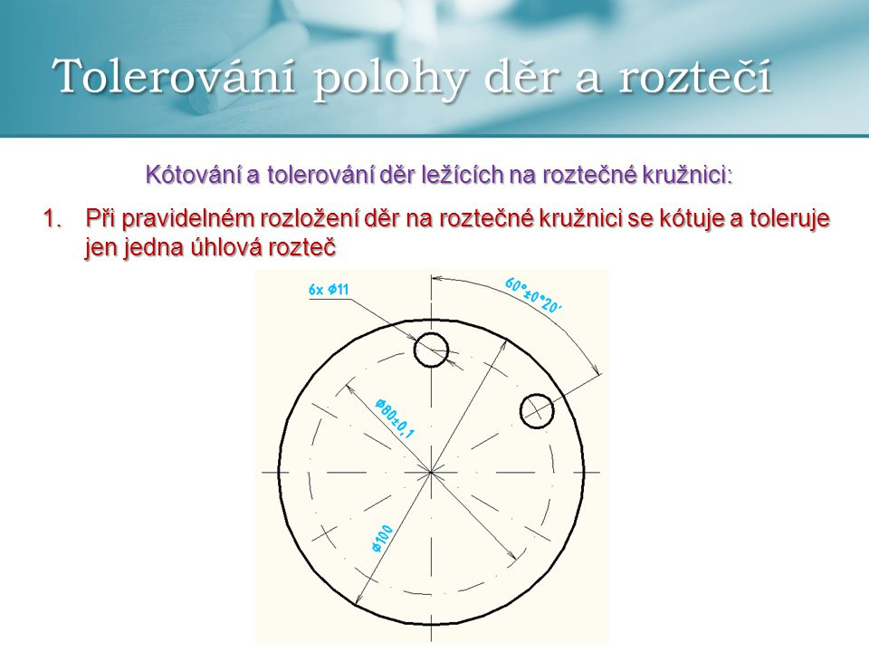 Tolerování polohy děr a roztečí Kótování a tolerování děr ležících na roztečné kružnici: 1.Při pravidelném rozložení děr na roztečné kružnici se kótuj