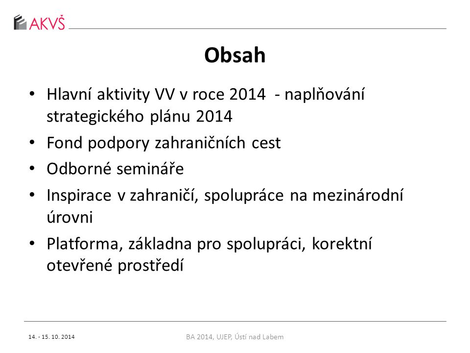 Obsah Hlavní aktivity VV v roce 2014 - naplňování strategického plánu 2014 Fond podpory zahraničních cest Odborné semináře Inspirace v zahraničí, spolupráce na mezinárodní úrovni Platforma, základna pro spolupráci, korektní otevřené prostředí BA 2014, UJEP, Ústí nad Labem 14.