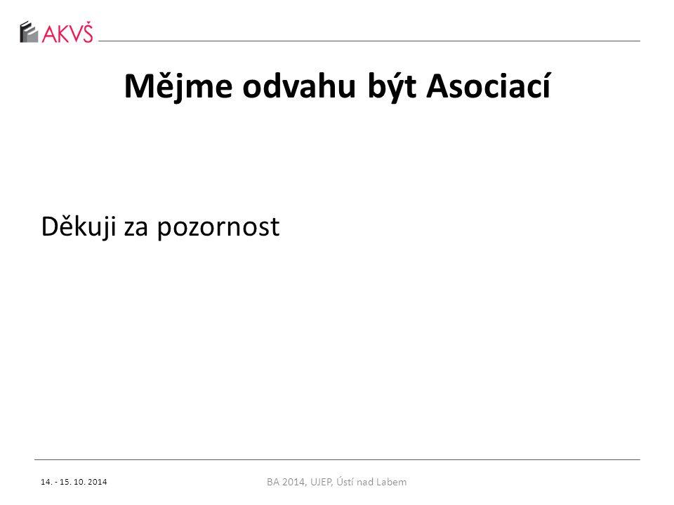 Mějme odvahu být Asociací Děkuji za pozornost 14. - 15. 10. 2014 BA 2014, UJEP, Ústí nad Labem