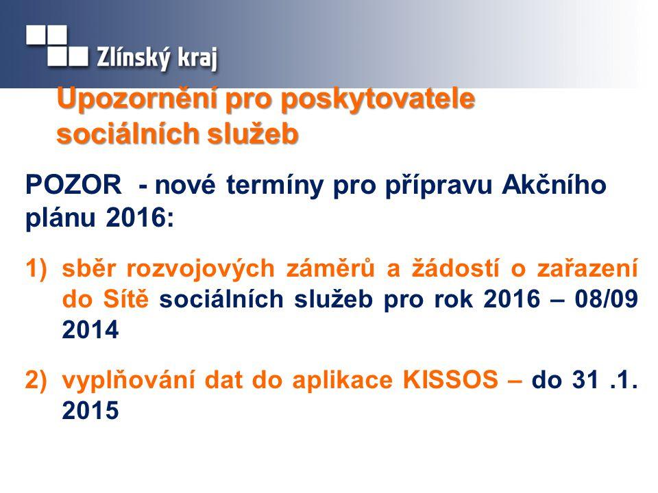 Upozornění pro poskytovatele sociálních služeb POZOR - nové termíny pro přípravu Akčního plánu 2016: 1)sběr rozvojových záměrů a žádostí o zařazení do Sítě sociálních služeb pro rok 2016 – 08/09 2014 2)vyplňování dat do aplikace KISSOS – do 31.1.