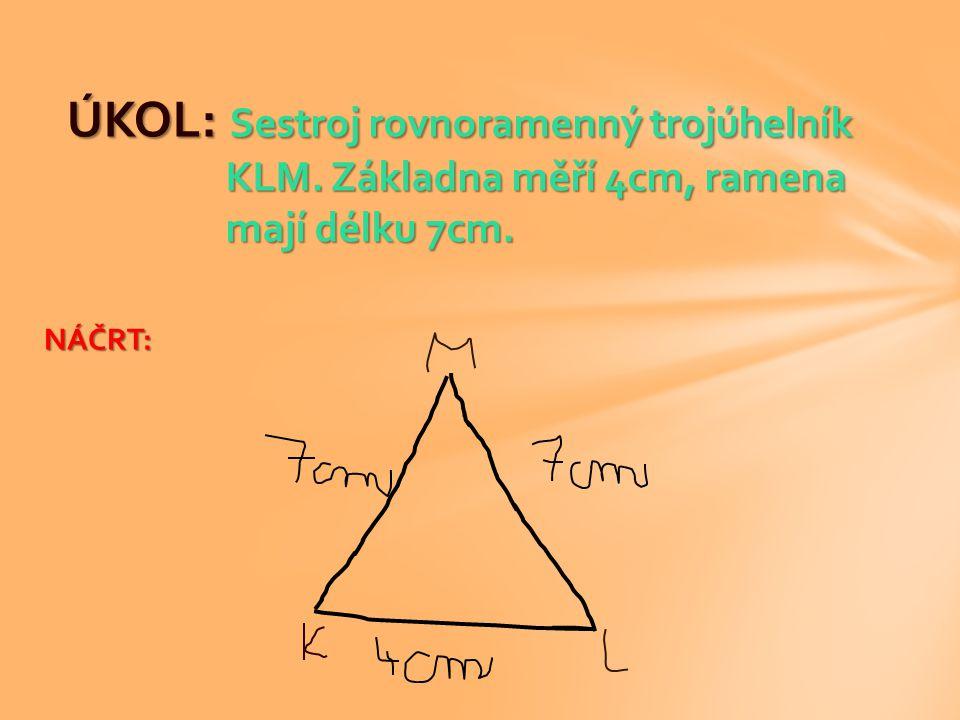 ÚKOL: Sestroj rovnoramenný trojúhelník KLM. Základna měří 4cm, ramena mají délku 7cm. NÁČRT: