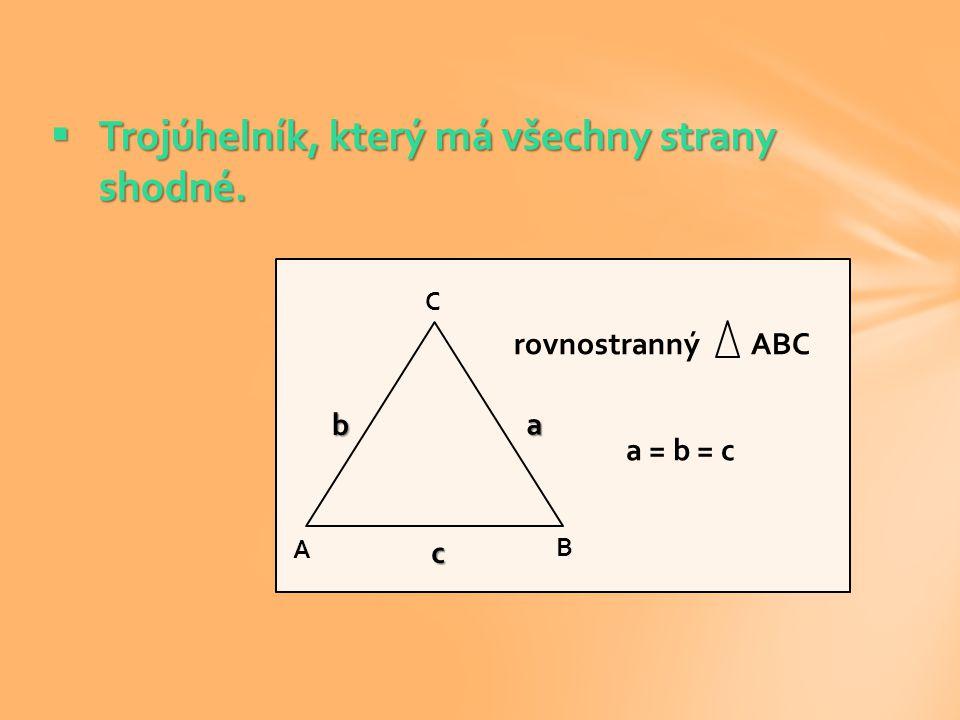  Trojúhelník, který má všechny strany shodné. A C B a = b = c rovnostranný ABC c a b