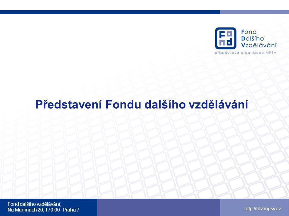 Fond dalšího vzdělávání, Na Maninách 20, 170 00 Praha 7 http://fdv.mpsv.cz Představení Fondu dalšího vzdělávání