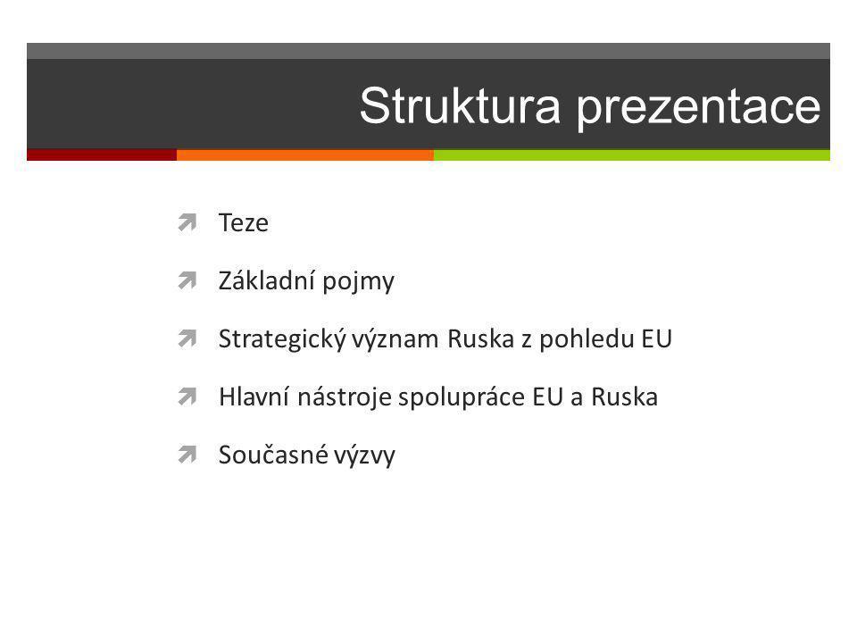 Struktura prezentace  Teze  Základní pojmy  Strategický význam Ruska z pohledu EU  Hlavní nástroje spolupráce EU a Ruska  Současné výzvy