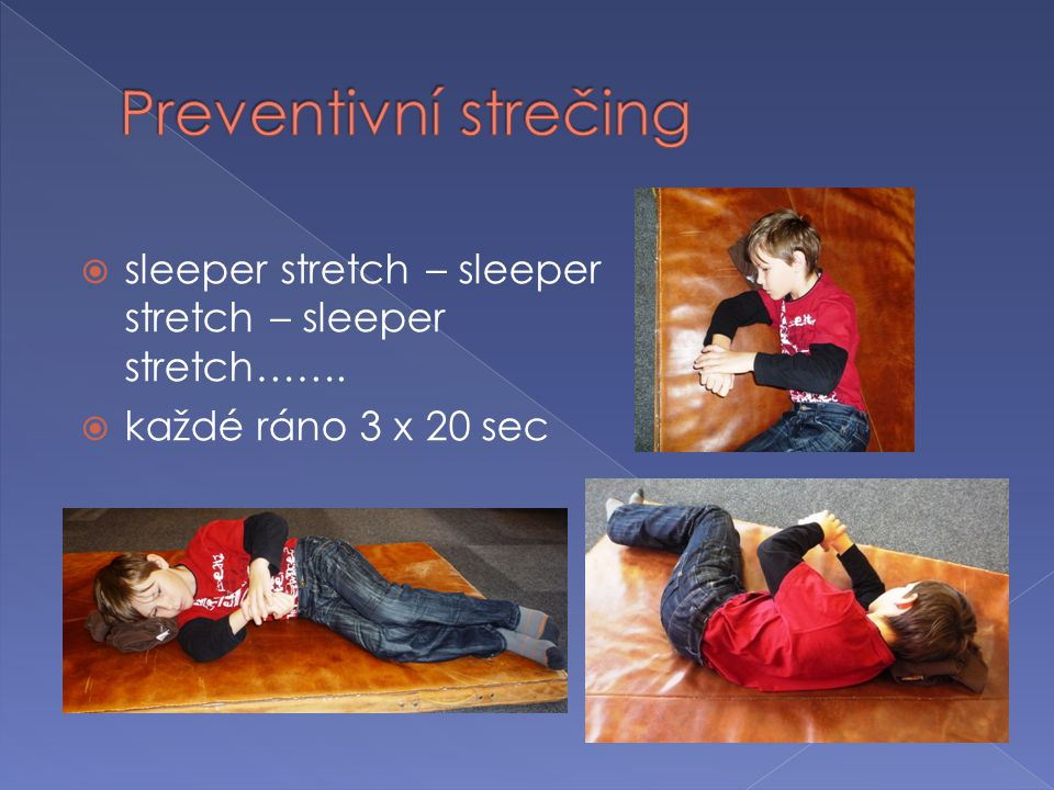  sleeper stretch – sleeper stretch – sleeper stretch…….  každé ráno 3 x 20 sec