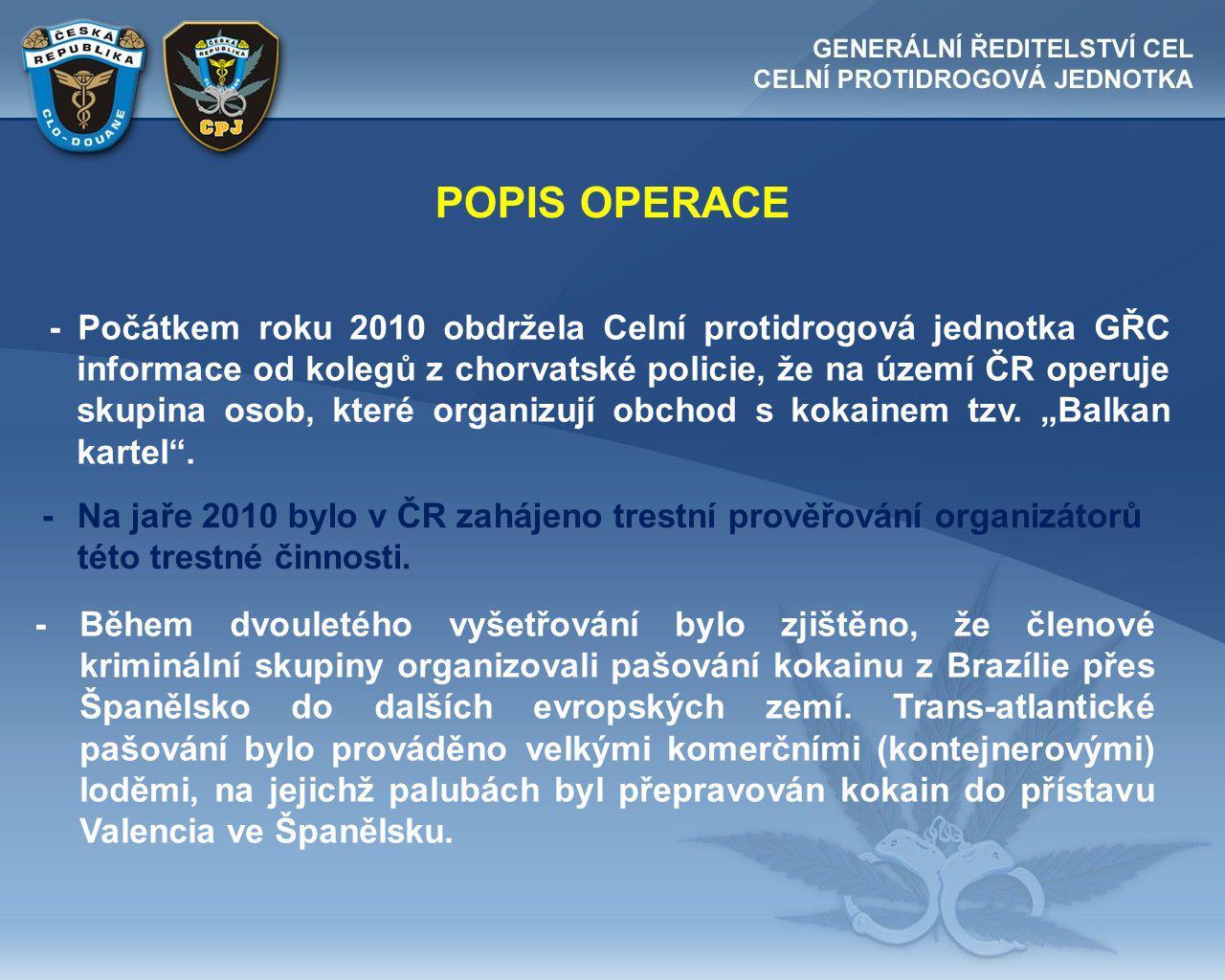 POPIS OPERACE - Počátkem roku 2010 obdržela Celní protidrogová jednotka GŘC informace od kolegů z chorvatské policie, že na území ČR operuje skupina osob, které organizují obchod s kokainem tzv.