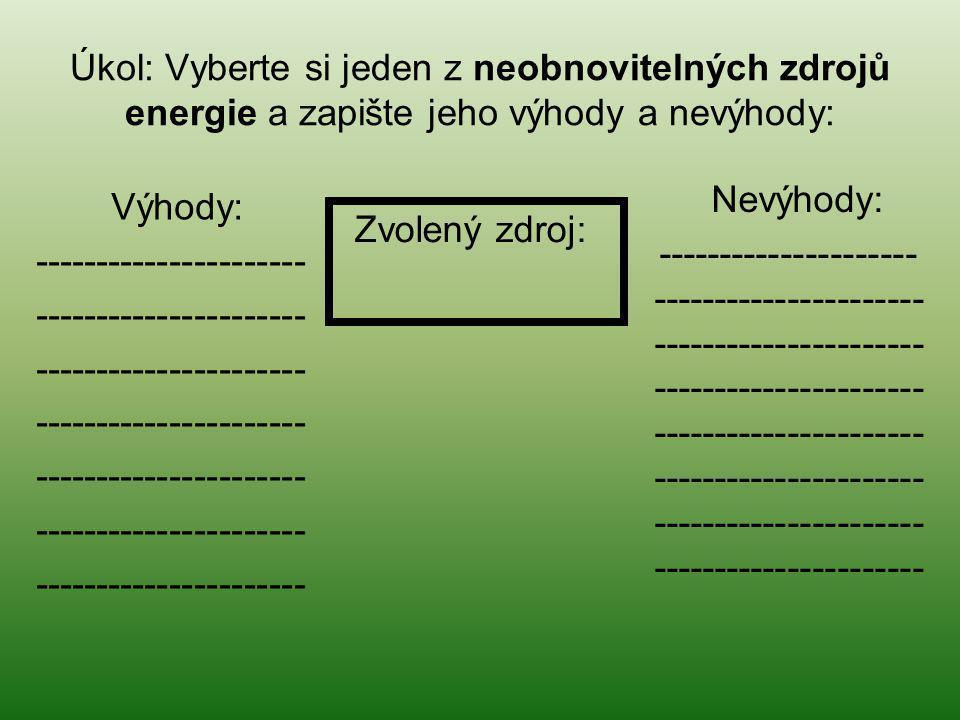 Úkol: Vyberte si jeden z neobnovitelných zdrojů energie a zapište jeho výhody a nevýhody: Zvolený zdroj: Nevýhody: --------------------- -------------