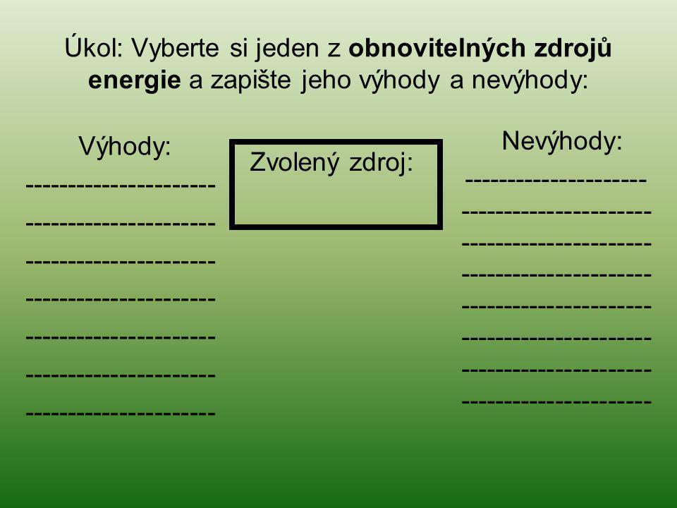Úkol: Vyberte si jeden z obnovitelných zdrojů energie a zapište jeho výhody a nevýhody: Zvolený zdroj: Nevýhody: --------------------- ---------------