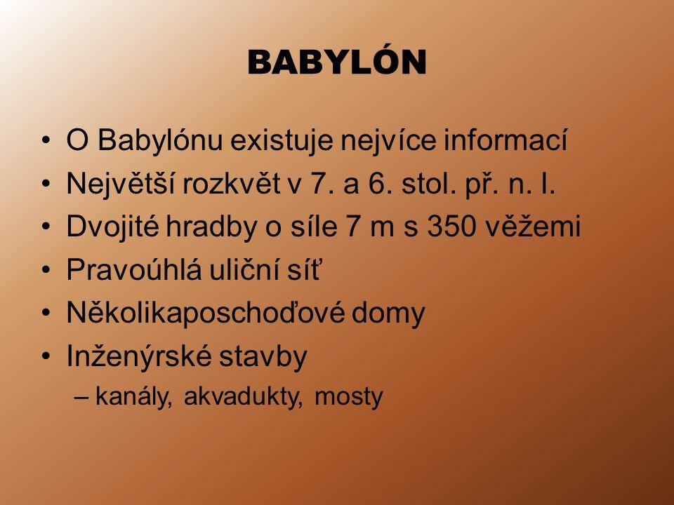 BABYLÓN O Babylónu existuje nejvíce informací Největší rozkvět v 7. a 6. stol. př. n. l. Dvojité hradby o síle 7 m s 350 věžemi Pravoúhlá uliční síť N