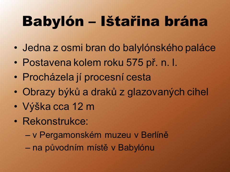 Babylón – Ištařina brána Jedna z osmi bran do balylónského paláce Postavena kolem roku 575 př. n. l. Procházela jí procesní cesta Obrazy býků a draků