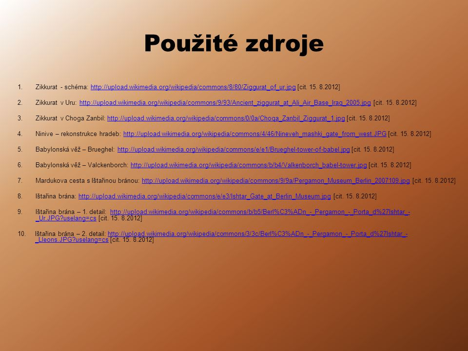 Použité zdroje 1.Zikkurat - schéma: http://upload.wikimedia.org/wikipedia/commons/8/80/Ziggurat_of_ur.jpg [cit. 15. 8.2012]http://upload.wikimedia.org