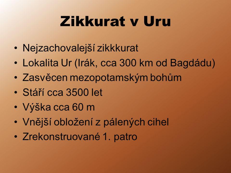 Zikkurat v Uru Nejzachovalejší zikkkurat Lokalita Ur (Irák, cca 300 km od Bagdádu) Zasvěcen mezopotamským bohům Stáří cca 3500 let Výška cca 60 m Vnější obložení z pálených cihel Zrekonstruované 1.