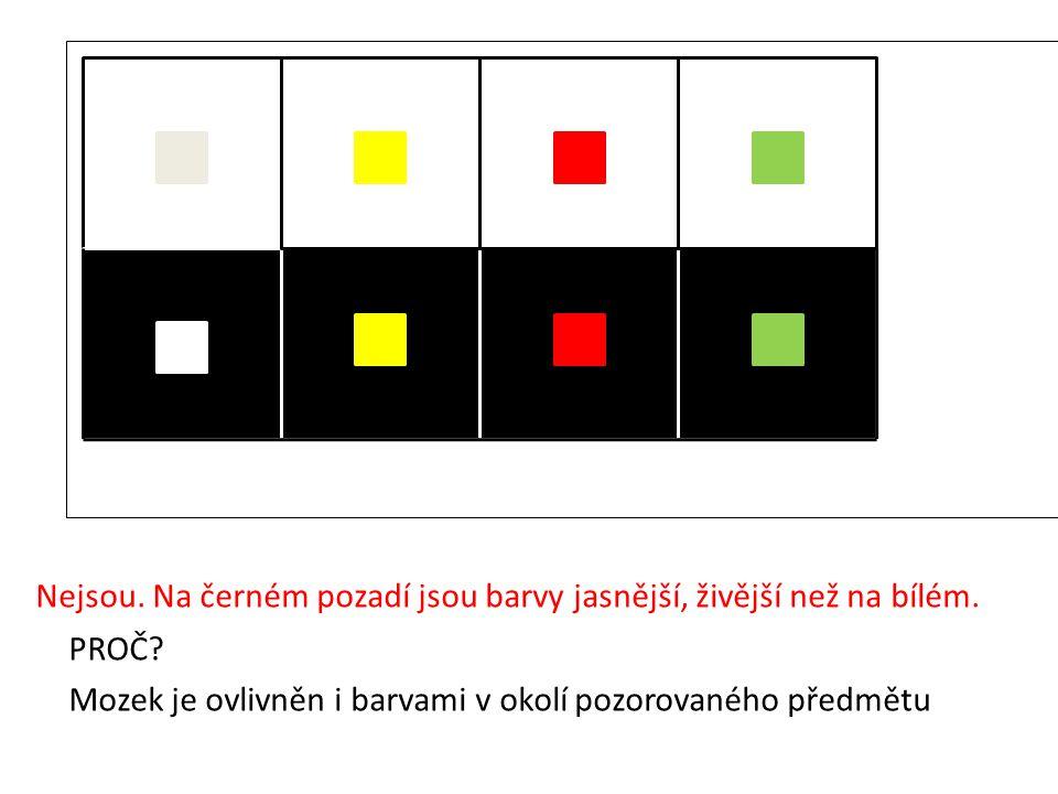 Nejsou. Na černém pozadí jsou barvy jasnější, živější než na bílém. PROČ? Mozek je ovlivněn i barvami v okolí pozorovaného předmětu