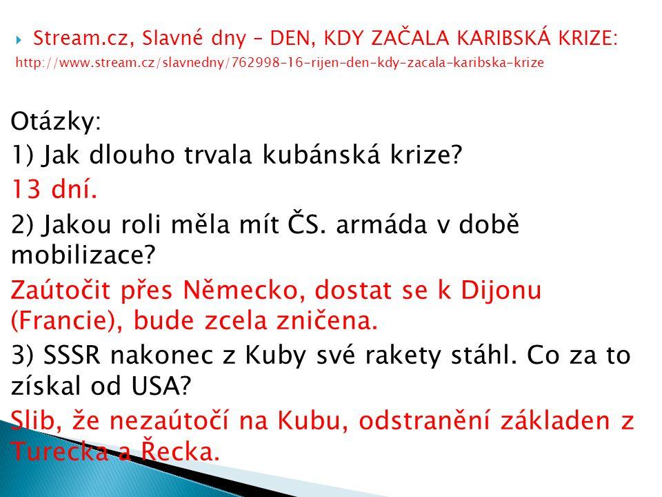  Stream.cz, Slavné dny – DEN, KDY ZAČALA KARIBSKÁ KRIZE: http://www.stream.cz/slavnedny/762998-16-rijen-den-kdy-zacala-karibska-krize Otázky: 1) Jak dlouho trvala kubánská krize.