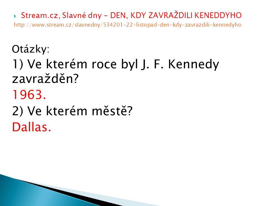  Stream.cz, Slavné dny – DEN, KDY ZAVRAŽDILI KENEDDYHO http://www.stream.cz/slavnedny/534201-22-listopad-den-kdy-zavrazdili-kennedyho Otázky: 1) Ve kterém roce byl J.