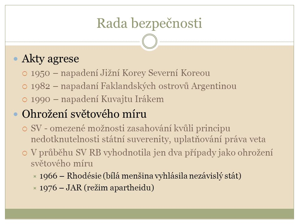 Rada bezpečnosti Akty agrese  1950 – napadení Jižní Korey Severní Koreou  1982 – napadaní Faklandských ostrovů Argentinou  1990 – napadení Kuvajtu Irákem Ohrožení světového míru  SV - omezené možnosti zasahování kvůli principu nedotknutelnosti státní suverenity, uplatňování práva veta  V průběhu SV RB vyhodnotila jen dva případy jako ohrožení světového míru  1966 – Rhodésie (bílá menšina vyhlásila nezávislý stát)  1976 – JAR (režim apartheidu)